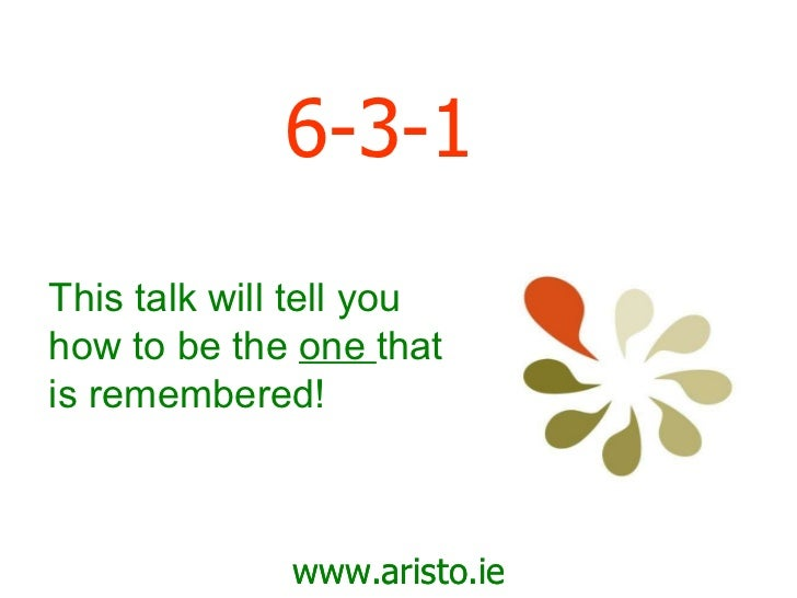 6-3-1 www.aristo.ie This talk will tell you how to be the  one  that is remembered!