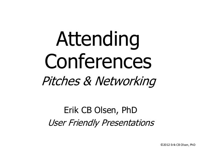 Attending Conferences Pitches & Networking Erik CB Olsen, PhD  User Friendly Presentations ©2012 Erik CB Olsen, PhD