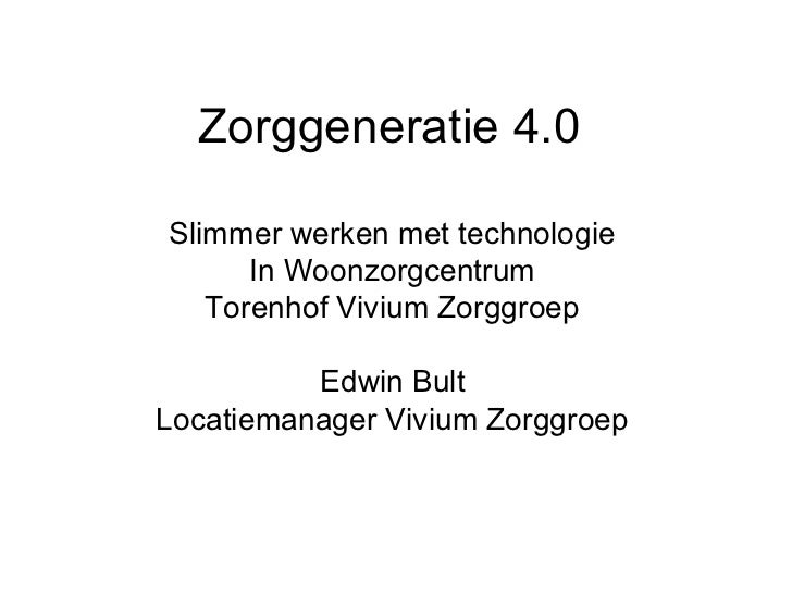 Zorggeneratie 4.0Slimmer werken met technologie      In Woonzorgcentrum   Torenhof Vivium Zorggroep          Edwin BultLoc...