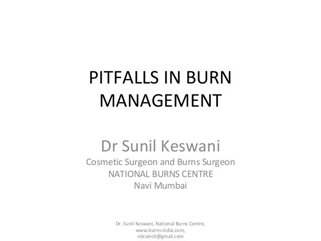 PITFALLS IN BURN MANAGEMENT Dr Sunil Keswani  Cosmetic Surgeon and Burns Surgeon NATIONAL BURNS CENTRE Navi Mumbai  Dr. Su...