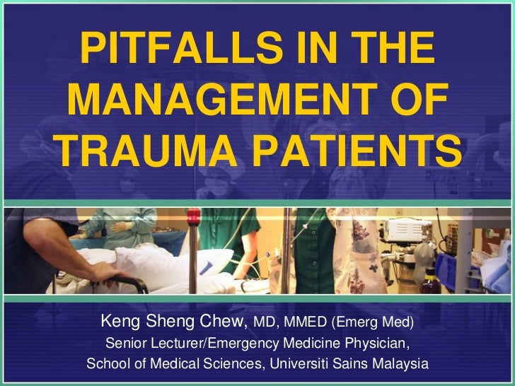 PITFALLS IN THEMANAGEMENT OFTRAUMA PATIENTS   Keng Sheng Chew, MD, MMED (Emerg Med)   Senior Lecturer/Emergency Medicine P...