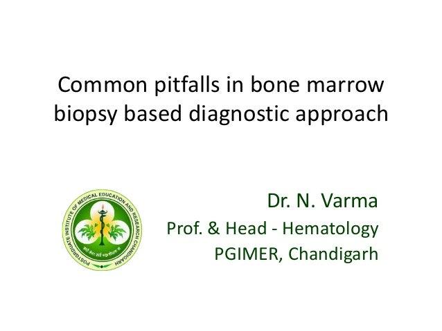 Common pitfalls in bone marrow biopsy based diagnostic approach Dr. N. Varma Prof. & Head - Hematology PGIMER, Chandigarh