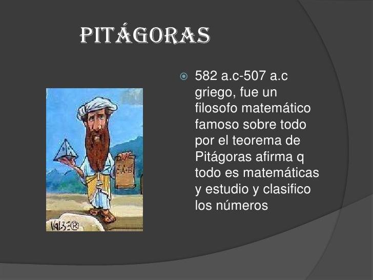 Pitágoras<br />582 a.c-507 a.c griego, fue un filosofo matemático famoso sobre todo por el teorema de Pitágoras afirma q t...