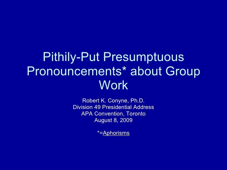 Pithily-Put Presumptuous Pronouncements* about Group Work Robert K. Conyne, Ph.D. Division 49 Presidential Address APA Con...