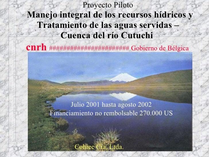 Proyecto Piloto   Manejo integral de los recursos hídricos y Tratamiento de las aguas servidas – Cuenca del río Cutuchi   ...