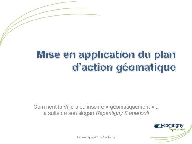 Comment la Ville a pu inscrire « géomatiquement » à la suite de son slogan Repentigny S'épanouir  Géoma&que  2013  -‐...