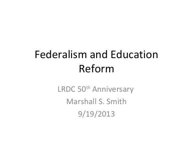 Federalism and Education Reform LRDC 50th Anniversary Marshall S. Smith 9/19/2013