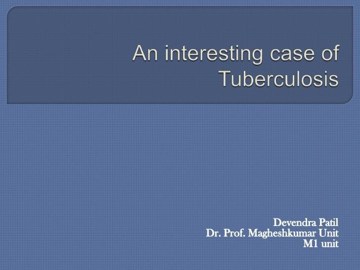 An interesting case of Tuberculosis <br />DevendraPatil<br />Dr. Prof. Magheshkumar Unit<br />M1 unit<br />