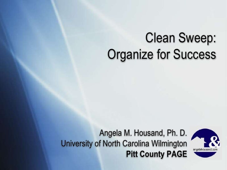 Clean Sweep:              Organize for Success            Angela M. Housand, Ph. D.University of North Carolina Wilmington...