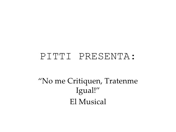 "PITTI PRESENTA: "" No me Critiquen, Tratenme Igual!"" El Musical"