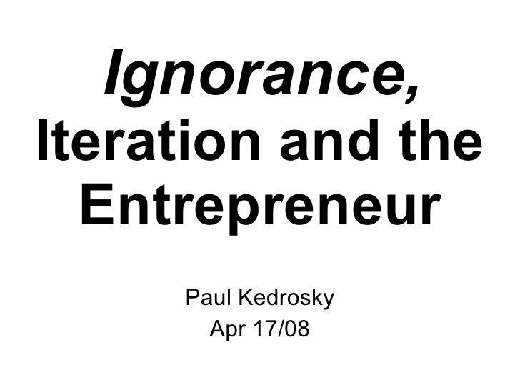 Ignorance,   Iteration and the Entrepreneur Paul Kedrosky Apr 17/08