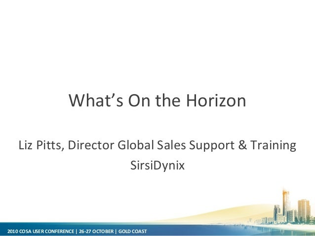 2010 COSA USER CONFERENCE | 26-27 OCTOBER | GOLD COAST What's On the Horizon Liz Pitts, Director Global Sales Support & Tr...