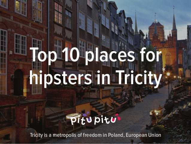Top 10 places for hipsters in Tricity* Tricity is a metropolis of freedom in Poland, European Union