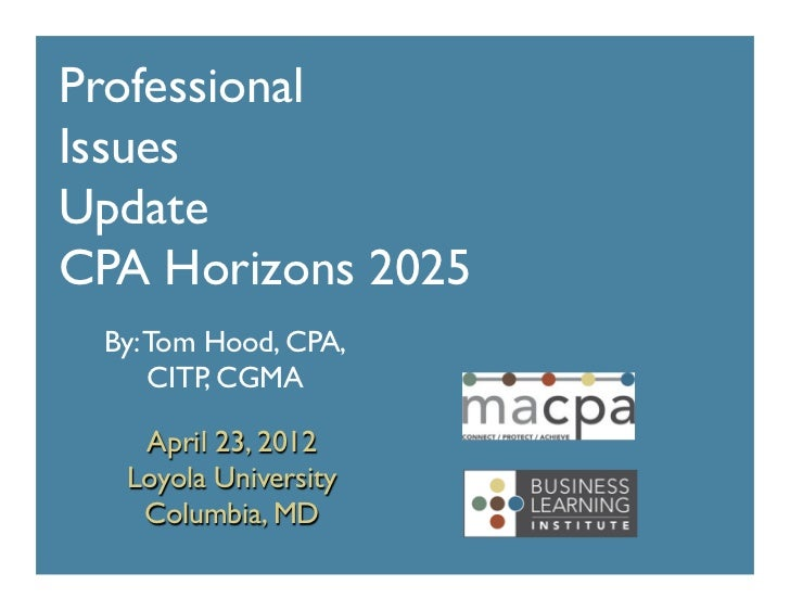 Professional	Issues	Update 	CPA Horizons 2025	  By: Tom Hood, CPA,      CITP, CGMA	    April 23, 2012	   Loyola University...