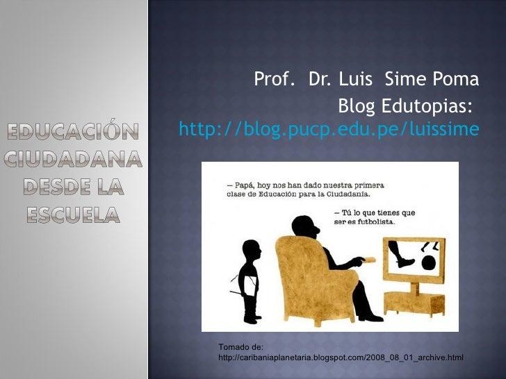 Prof.  Dr. Luis  Sime Poma Blog Edutopias:  http://blog.pucp.edu.pe/luissime Tomado de: http://caribaniaplanetaria.blogspo...
