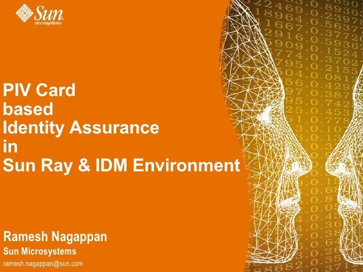 PIV Card based Identity Assurance in Sun Ray & IDM Environment   Ramesh Nagappan Sun Microsystems ramesh.nagappan@sun.com