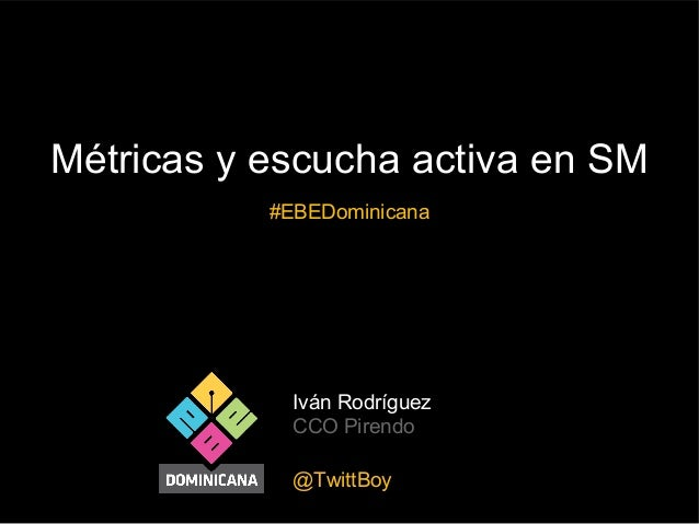 Métricas y escucha activa en SM #EBEDominicana  Iván Rodríguez CCO Pirendo @TwittBoy