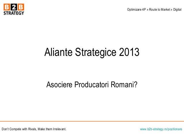 Aliante Strategice 2013Asociere Producatori Romani?www.b2b-strategy.ro/pozitionareDon't Compete with Rivals, Make them Irr...