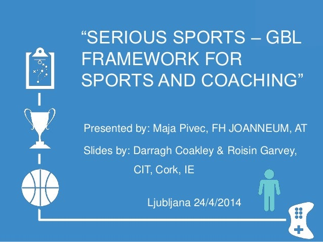 """""""SERIOUS SPORTS – GBL FRAMEWORK FOR SPORTS AND COACHING"""" Presented by: Maja Pivec, FH JOANNEUM, AT Slides by: Darragh Coak..."""