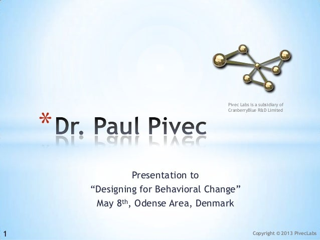 """Copyright © 2013 PivecLabsPresentation to""""Designing for Behavioral Change""""May 8th, Odense Area, Denmark*1Pivec Labs is a s..."""