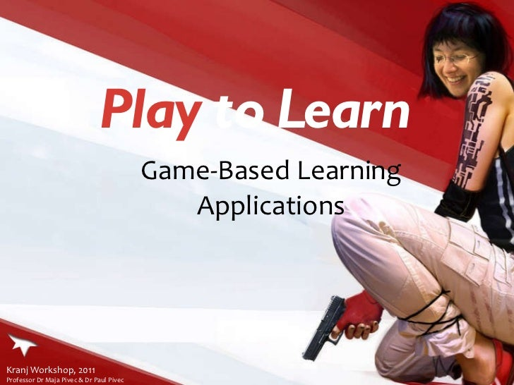 Play  to Learn Game-Based Learning Applications Kranj Workshop, 2011  Professor Dr Maja Pivec & Dr Paul Pivec