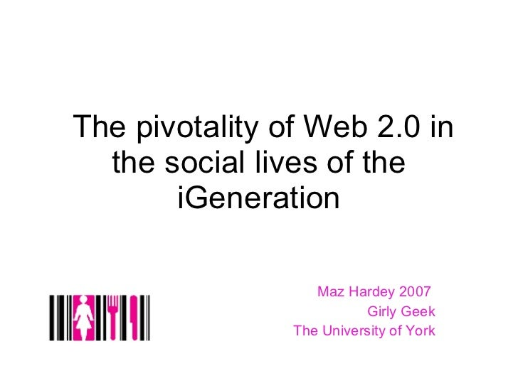 The pivotality of Web 2.0 in the social lives of the iGeneration Maz Hardey 2007  Girly Geek The University of York