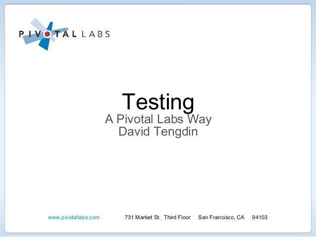 Testingwww.pivotallabs.com 731 Market St. Third Floor San Francisco, CA 94103A Pivotal Labs WayDavid Tengdin
