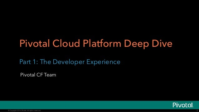 Pivotal Cloud Platform Deep Dive  Part 1: The Developer Experience  Pivotal CF Team  © Copyright 2014 Pivotal. All rights ...