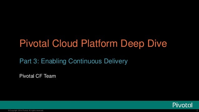 Pivotal Cloud Platform Deep Dive  Part 3: Enabling Continuous Delivery  Pivotal CF Team  © Copyright 20134 Pivotal. All ri...