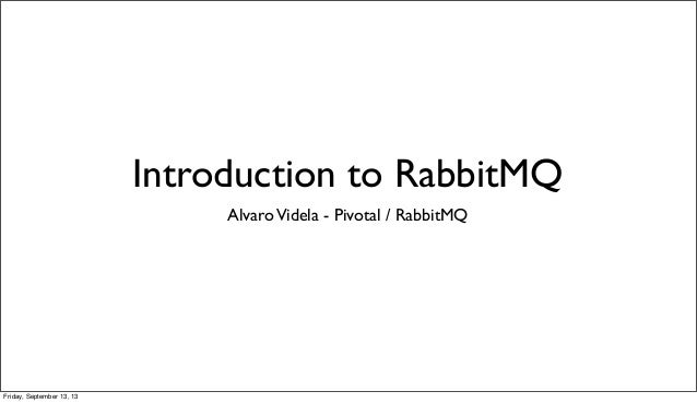 Introduction to RabbitMQ AlvaroVidela - Pivotal / RabbitMQ Friday, September 13, 13
