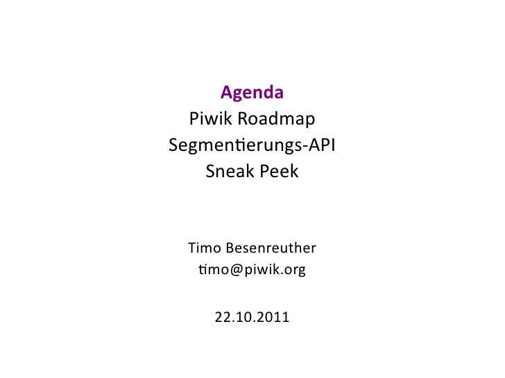 Agenda  Piwik RoadmapSegmentierungs-API    Sneak Peek  Timo Besenreuther    timo@piwik.org     22.10.2011