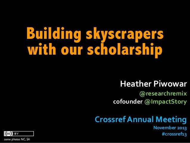 Building skyscrapers with our scholarship Heather  Piwowar    @researchremix   cofounder  @ImpactStory  Crossref ...