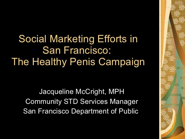 Social Marketing Efforts in San Francisco:  The Healthy Penis Campaign Jacqueline McCright, MPH Community STD Services Man...