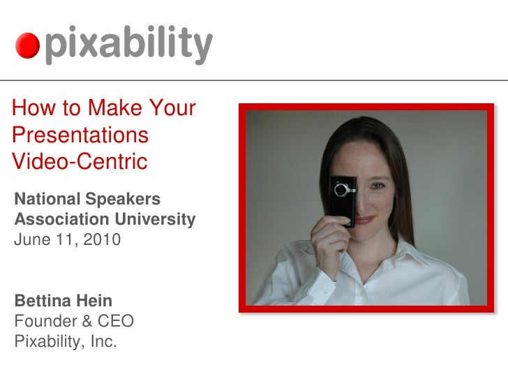 How to Make Your Presentations Video-Centric National Speakers Association University June 11, 2010   Bettina Hein Founder...