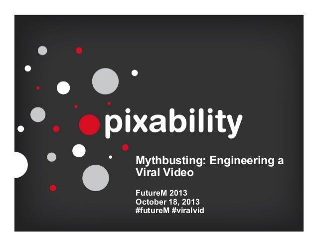 Mythbusting: Engineering a Viral Video FutureM 2013 October 18, 2013 #futureM #viralvid