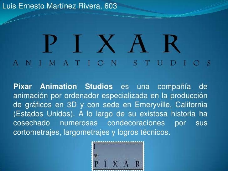 Luis Ernesto Martínez Rivera, 603<br />Pixar Animation Studios es una compañía de animación por ordenador especializada en...