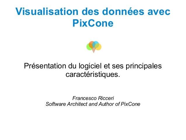 Visualisation des données avecPixConePrésentation du logiciel et ses principalescaractéristiques.Francesco RicceriSoftware...