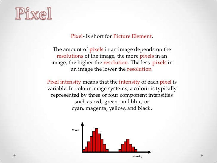 Pixel- Is short for Picture Element.  The amount of pixels in an image depends on the   resolutions of the image, the more...