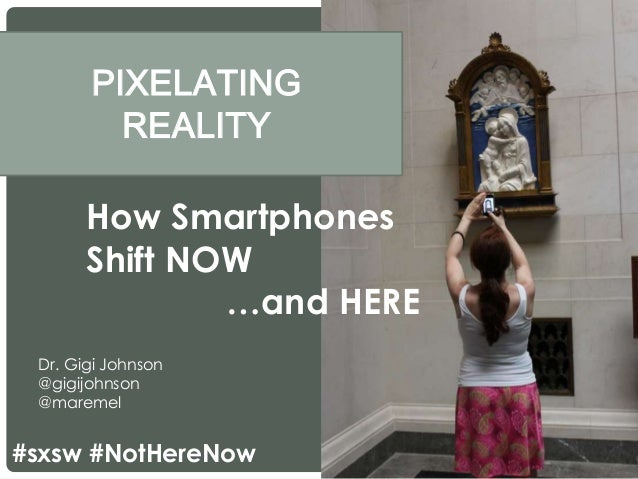 PIXELATING REALITY Dr. Gigi Johnson @gigijohnson @maremel How Smartphones Shift NOW …and HERE #sxsw #NotHereNow