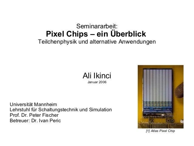 Seminararbeit: Pixel Chips – ein Überblick Teilchenphysik und alternative Anwendungen Ali Ikinci Januar 2006 Universität M...