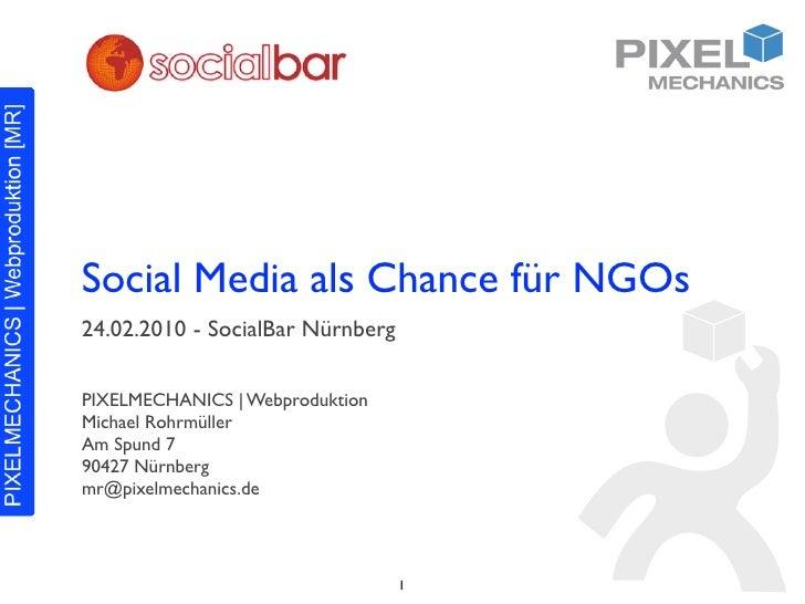 Social Media als Chance für NGOs 24.02.2010 - SocialBar Nürnberg  PIXELMECHANICS | Webproduktion Michael Rohrmüller Am Spu...