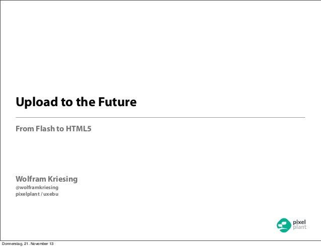 Upload to the Future From Flash to HTML5  Wolfram Kriesing @wolframkriesing pixelplant / uxebu  Donnerstag, 21. November 1...