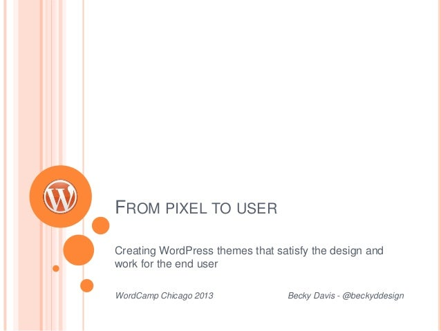 FROM PIXEL TO USER Creating WordPress themes that satisfy the design and work for the end user WordCamp Chicago 2013 Becky...