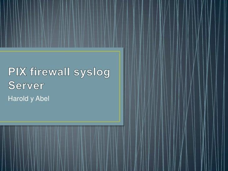 PIX firewall syslog Server<br />Harold y Abel<br />