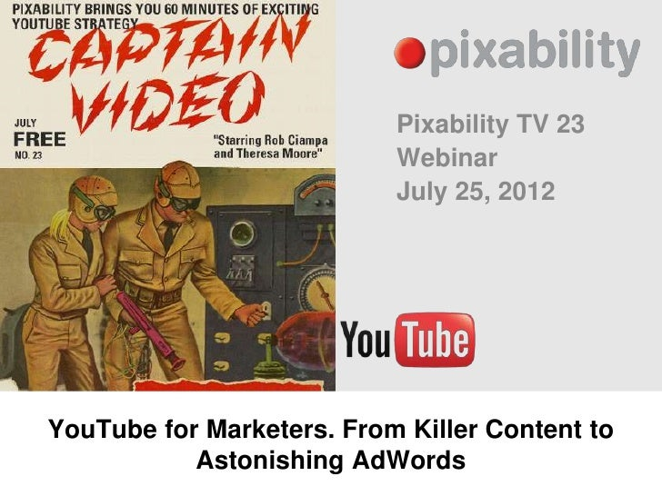 Pixability TV 23                           Webinar                           July 25, 2012YouTube for Marketers. From Kill...