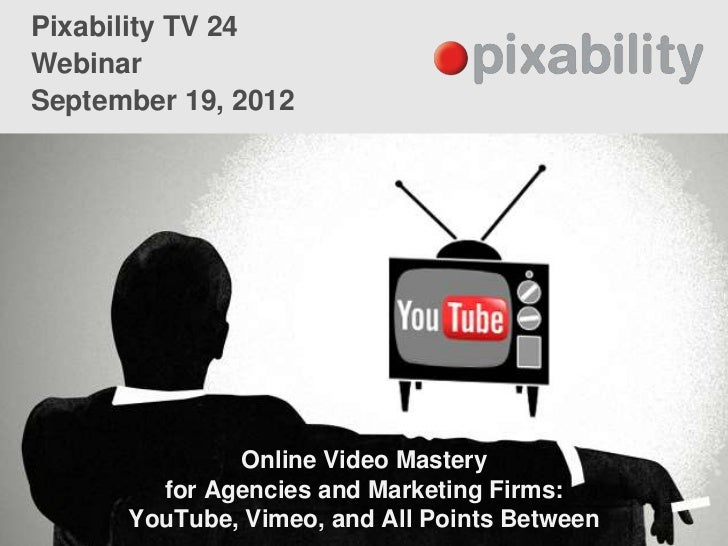 Pixability TV 24WebinarSeptember 19, 2012              Online Video Mastery        for Agencies and Marketing Firms:      ...