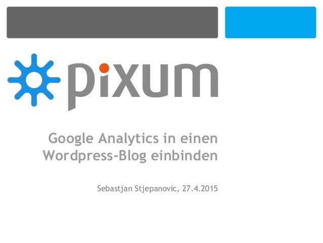 Google Analytics in einen Wordpress-Blog einbinden Sebastjan Stjepanovic, 27.4.2015