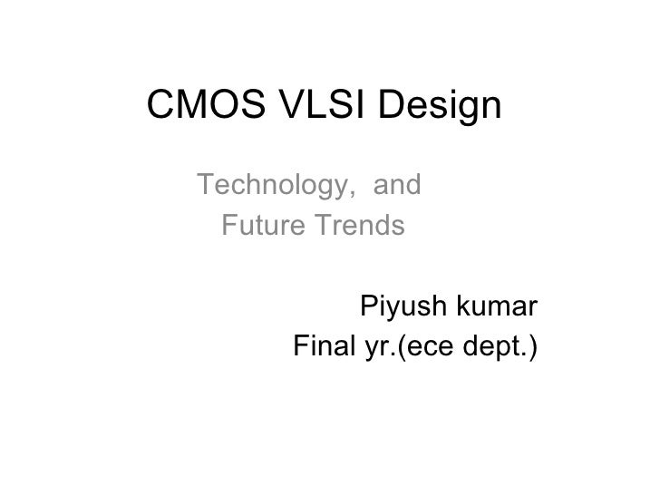 CMOS VLSI Design Technology,  and  Future Trends Piyush kumar Final yr.(ece dept.)