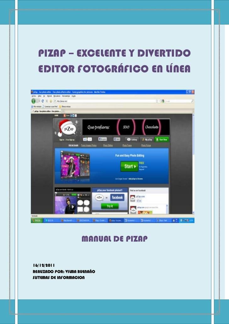 PIZAP – EXCELENTE Y DIVERTIDO  EDITOR FOTOGRÁFICO EN LÍNEA                     MANUAL DE PIZAP16/12/2011REALIZADO POR: VIL...