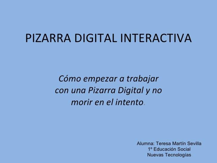 PIZARRA DIGITAL INTERACTIVA Cómo empezar a trabajar con una Pizarra Digital y no morir en el intento . Alumna: Teresa Mart...